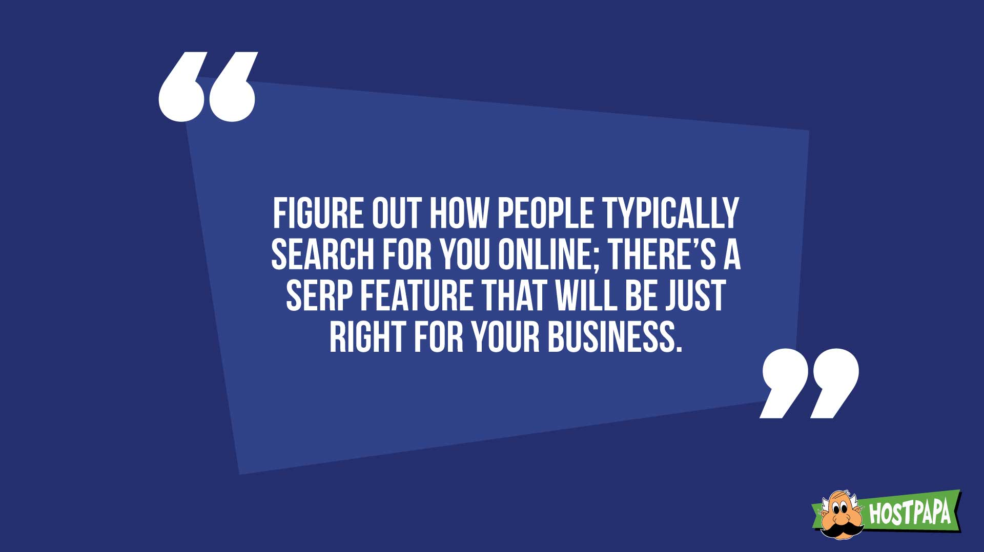 Figure out how people typically search for you online: there's a serp feature that will be just right for your business